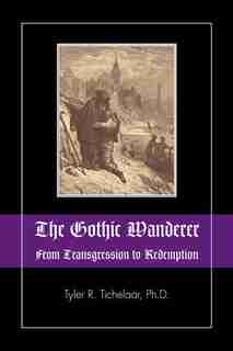 The Gothic Wanderer: From Transgression To Redemption; Gothic Literature From 1794 - Present by Tyler R. Tichelaar