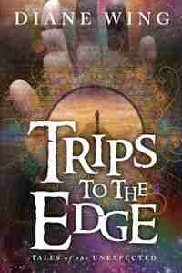 Trips to the Edge: Tales of the Unexpected by Diane Wing