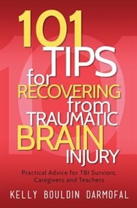 101 Tips for Recovering from Traumatic Brain Injury: Practical Advice for TBI Survivors, Caregivers…