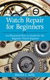 Watch Repair for Beginners: An Illustrated How-To Guide for the Beginner Watch Repairer by Harold C. Kelly