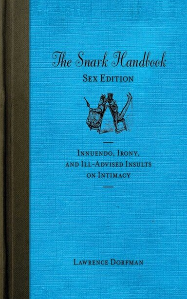 The Snark Handbook: Sex Edition: Innuendo, Irony, and Ill-Advised Insults on Intimacy by Lawrence Dorfman