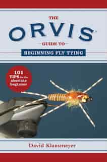 The Orvis Guide to Beginning Fly Tying: 101 Tips for the Absolute Beginner by David Klausmeyer