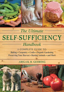 Book The Ultimate Self-Sufficiency Handbook: A Complete Guide to Baking, Crafts, Gardening, Preserving… by Abigail R. Gehring