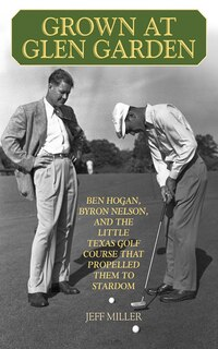 Grown at Glen Garden: Ben Hogan, Byron Nelson, and the Little Texas Golf Course that Propelled Them…