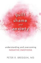 Guilt, Shame, and Anxiety: Understanding and Overcoming Negative Emotions