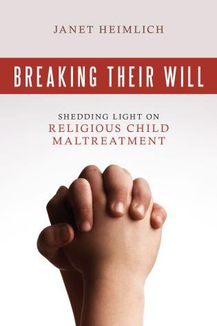 Breaking Their Will: Shedding Light On Religious Child Maltreatment by Janet Heimlich