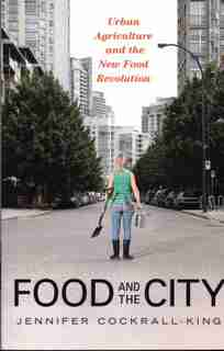Food And The City: Urban Agriculture And The New Food Revolution by Jennifer Cockrall-king