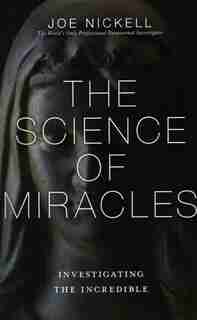 The Science Of Miracles: Investigating The Incredible by Joe Nickell