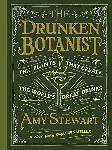 The Drunken Botanist: The Plants That Create the World's Great Drinks by Amy Stewart