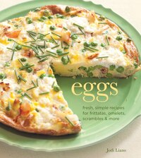 Eggs: Fresh, Simple Recipes for Frittatas, Omelets, Scrambles & More