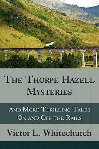 The Thorpe Hazell Mysteries, And More Thrilling Tales On And Off The Rails by Victor L. Whitechurch