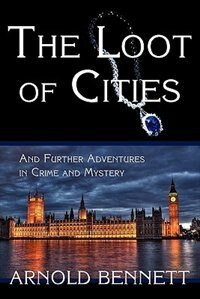 The Loot Of Cities, And Further Adventures In Crime And Mystery by Arnold Bennett