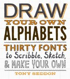 Draw Your Own Alphabets: Thirty Fonts To Scribble, Sketch, And Make Your Own