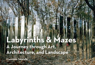 Labyrinths & Mazes: A Journey Through Art, Architecture, And Landscape by Francesca Tatarella