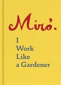 Joan Miro: I Work Like A Gardener (interview With Joan Miro On His Creative Process): I Work Like A Gardener by Joan Miro