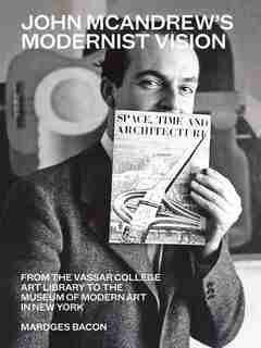 John Mcandrew's Modernist Vision: From The Vassar College Art Library To The Museum Of Modern Art In New York by Mardges Bacon