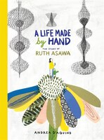 A Life Made By Hand: The Story Of Ruth Asawa (ages 5-8, Introduction To Japanese-american Artist…