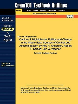 Outlines & Highlights For Politics And Change In The Middle East: Sources Of Conflict And Accommodation By Roy R. Andersen, Robert F. Seibert, Jon G.  by Cram101 Textbook Reviews