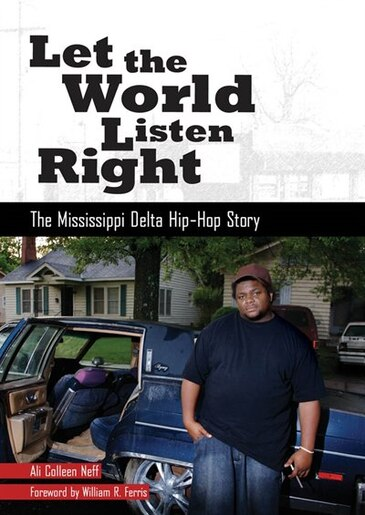 Let The World Listen Right: The Mississippi Delta Hip-hop Story by Ali Colleen Neff