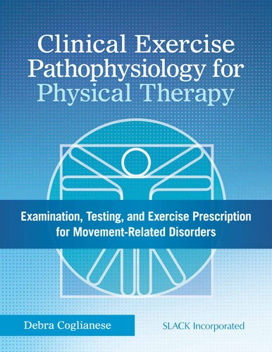 Clinical Exercise Pathophysiology For Physical Therapy: Examination, Testing, And Exercise Prescription For Movement-related Disorders by Debra Coglianese