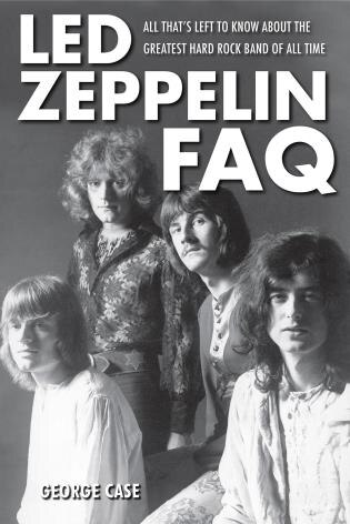 Led Zeppelin Faq: All That's Left To Know About The Greatest Hard Rock Band Of All Time by George Case