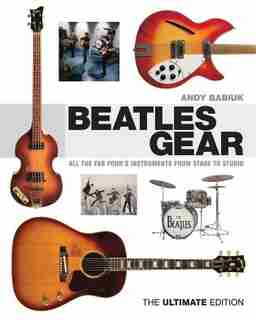 Beatles Gear: All The Fab Four's Instruments From Stage To Studio by Andy Babiuk