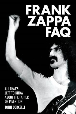 Frank Zappa Faq: All That's Left To Know About The Father Of Invention by John Corcelli