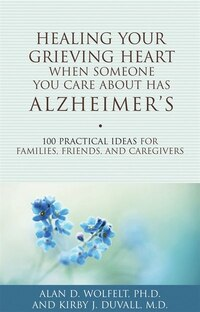 Healing Your Grieving Heart When Someone You Care About Has Alzheimer's: 100 Practical Ideas for…