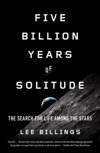 Five Billion Years Of Solitude: The Search For Life Among The Stars by Lee Billings