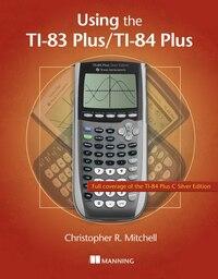 Using the TI-83 Plus/TI-84 Plus: Full Coverage Of The Ti-84 Plus Silver Edition