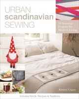 Urban Scandinavian Sewing: 18 Seasonal Projects For Modern Living