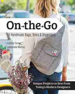 On The Go Bags - 15 Handmade Purses, Totes & Organizers: Unique Projects To Sew From Today's Modern Designers by Lindsay Conner
