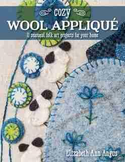 Cozy Wool Appliqué: 11 Seasonal Folk Art Projects For Your Home by Elizabeth Ann Angus