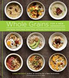 Whole Grains For A New Generation: Light Dishes, Hearty Meals, Sweet Treats, And Sundry Snacks For…