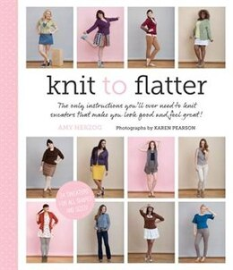 Book Knit To Flatter: The Only Instructions You'll Ever Need To Knit Sweaters That Make You Look Good… by Amy Herzog