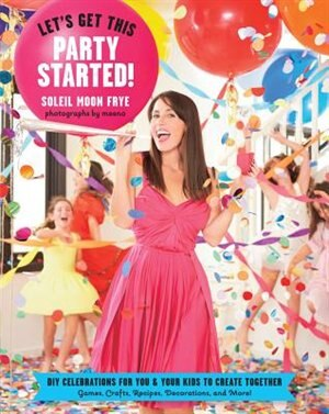 Let's Get This Party Started: Diy Celebrations For You And Your Kids To Create Together by Soleil Moon Frye