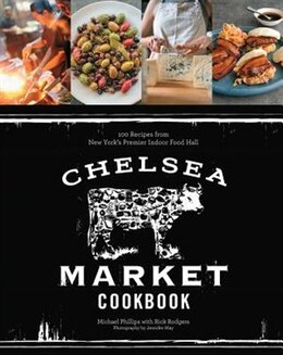 Book Chelsea Market Cookbook: 100 Recipes From New York's Premier Indoor Food Hall by Michael Phillips