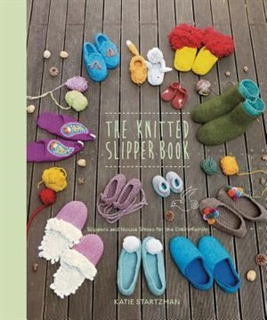 The Knitted Slipper Book: Slippers And House Shoes For The Entire Family by Katie Startzman