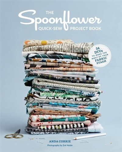 The Spoonflower Quick-sew Project Book: 34 Diys To Make The Most Of Your Fabric Stash by Anda Corrie