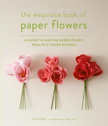 The exquisite book of paper flowers a guide to making unbelievably the exquisite book of paper flowers a guide to making unbelievably realistic paper blooms book by livia cetti paperback chaptersdigo mightylinksfo
