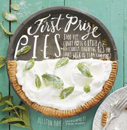 Book First Prize Pies: Shoo-fly, Candy Apple, And Other Deliciously Inventive Pies For Every Week Of The… by Allison Kave