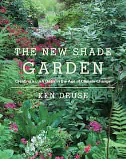 The New Shade Garden: Creating A Lush Oasis In The Age Of Climate Change by Ken Druse