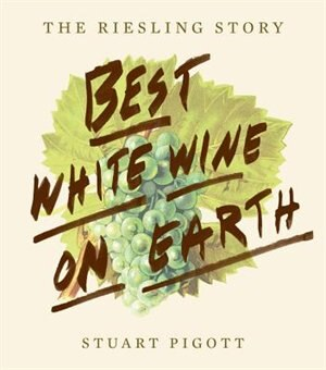 The Best White Wine On Earth: The Riesling Story by Stuart Pigott