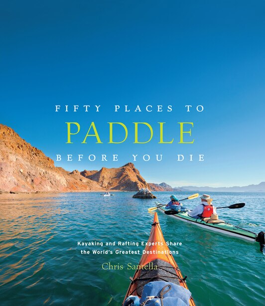 Fifty Places To Paddle Before You Die: Kayaking And Rafting Experts Share The World?s Greatest Destinations by Chris Santella