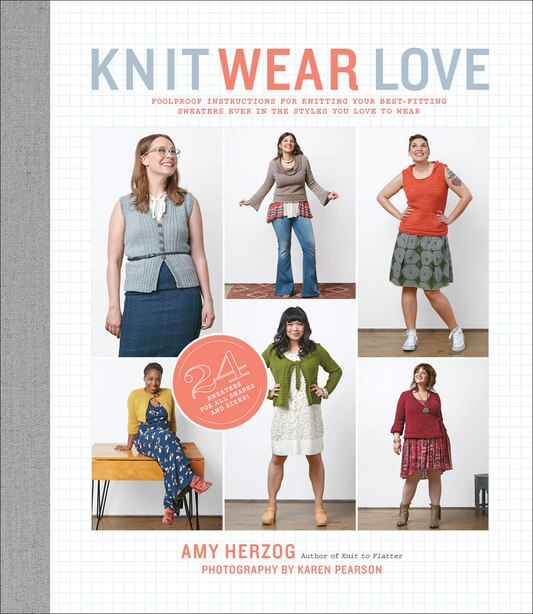Knit Wear Love: Foolproof Instructions For Knitting Your Best-fitting Sweaters Ever In The Styles You Love To Wear by Amy Herzog