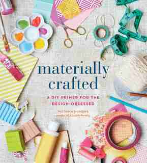 Materially Crafted: A Diy Primer For The Design-obsessed by Victoria Hudgins