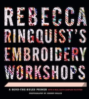 Rebecca Ringquist?s Embroidery Workshops: A Bend-the-rules Primer