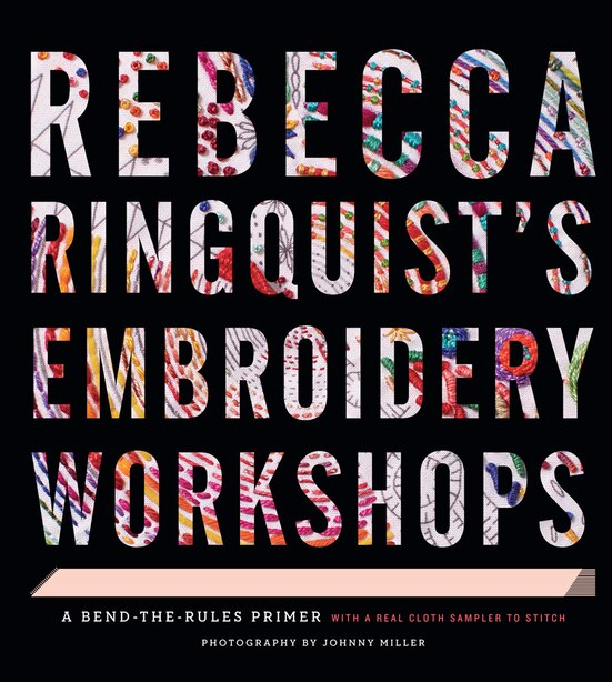 Rebecca Ringquist?s Embroidery Workshops: A Bend-the-rules Primer by Rebecca Ringquist
