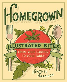 Book Homegrown: Illustrated Bites From Your Garden To Your Table by Heather Hardison