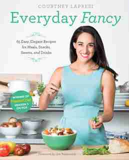 Everyday Fancy: 65 Easy, Elegant Recipes For Meals, Snacks, Sweets, And Drinks From The Winner Of Masterchef Season by Courtney Lapresi